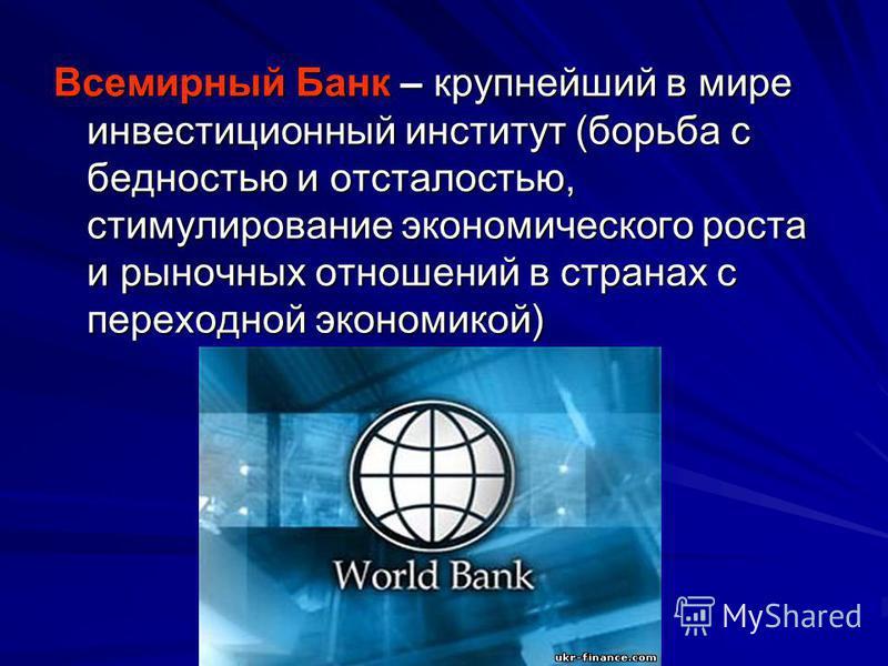 Всемирный Банк – крупнейший в мире инвестиционный институт (борьба с бедностью и отсталостью, стимулирование экономического роста и рыночных отношений в странах с переходной экономикой)
