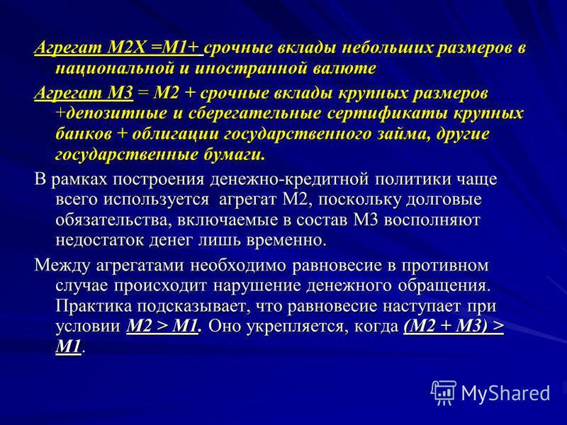 Агрегат М2Х =М1+ срочные вклады небольших размеров в национальной и иностранной валюте Агрегат М3 = М2 + срочные вклады крупных размеров +депозитные и сберегательные сертификаты крупных банков + облигации государственного займа, другие государственны