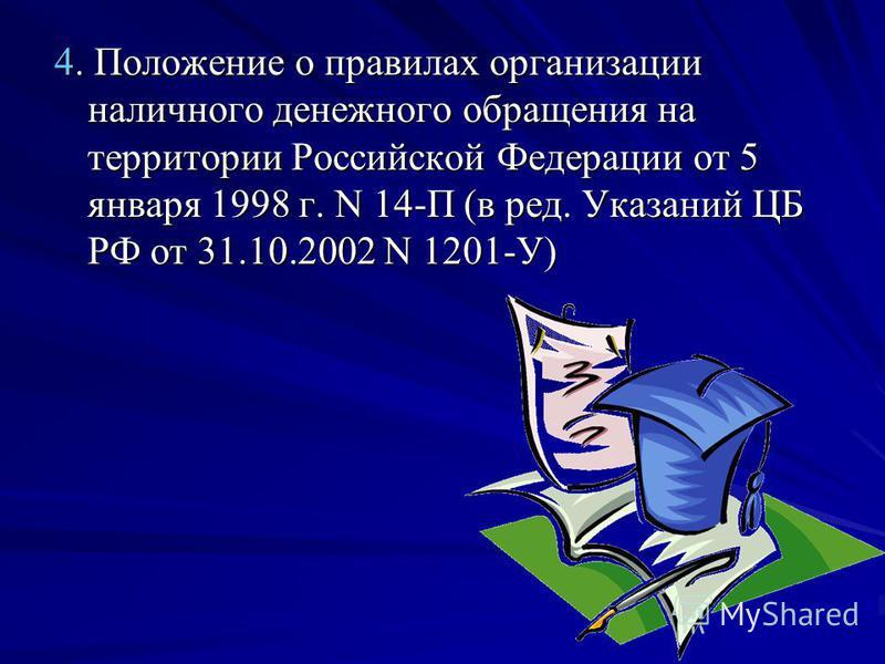 4. Положение о правилах организации наличного денежного обращения на территории Российской Федерации от 5 января 1998 г. N 14-П (в ред. Указаний ЦБ РФ от 31.10.2002 N 1201-У)