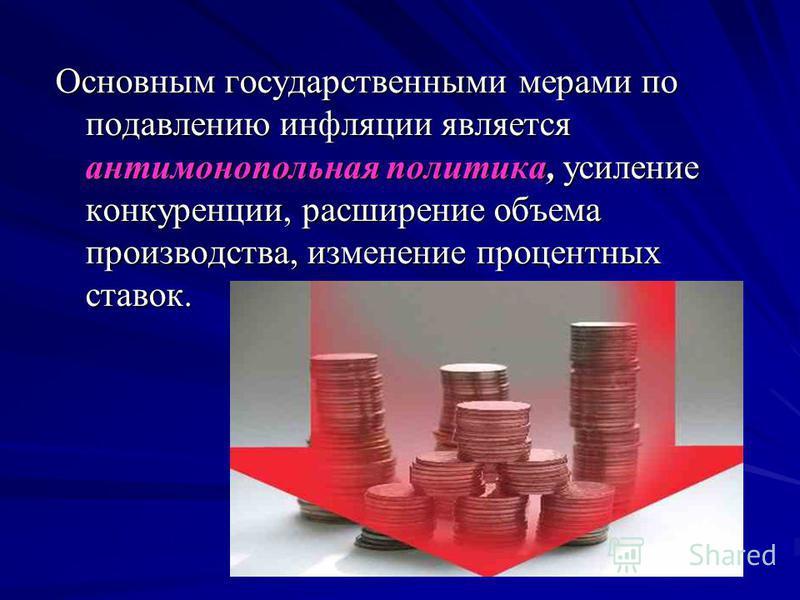 Основным государственными мерами по подавлению инфляции является антимонопольная политика, усиление конкуренции, расширение объема производства, изменение процентных ставок.