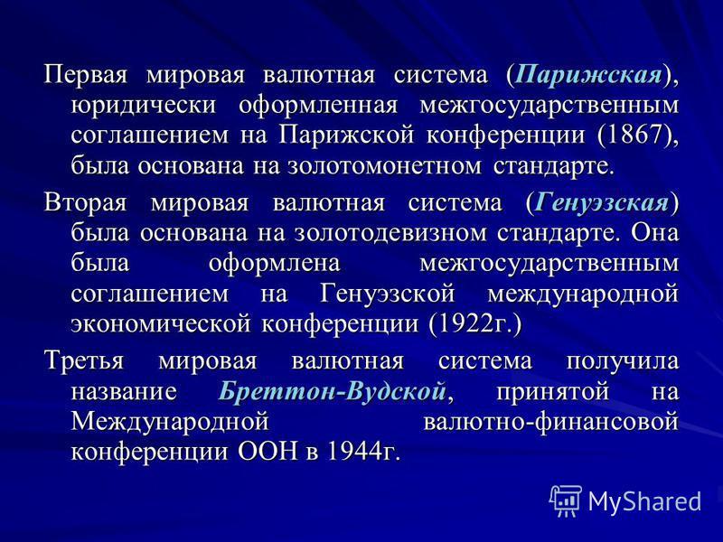 Первая мировая валютная система (Парижская), юридически оформленная межгосударственным соглашением на Парижской конференции (1867), была основана на золотомонетном стандарте. Вторая мировая валютная система (Генуэзская) была основана на золотодевизно