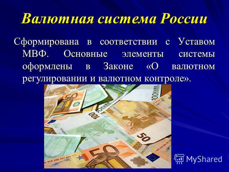 Валютная система России Сформирована в соответствии с Уставом МВФ. Основные элементы системы оформлены в Законе «О валютном регулировании и валютном контроле».