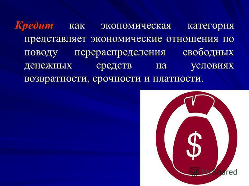 Кредит как экономическая категория представляет экономические отношения по поводу перераспределения свободных денежных средств на условиях возвратности, срочности и платности.