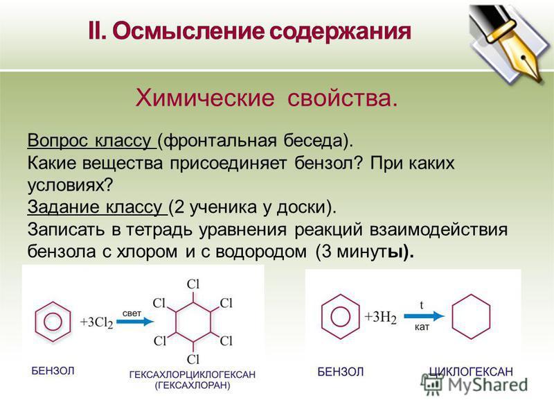 Химические свойства. 10 Вопрос классу (фронтальная беседа). Какие вещества присоединяет бензол? При каких условиях? Задание классу (2 ученика у доски). Записать в тетрадь уравнения реакций взаимодействия бензола с хлором и с водородом (3 минуты).