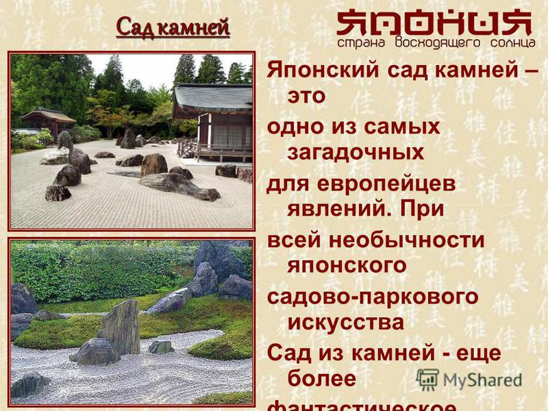 Сад камней Японский сад камней – это одно из самых загадочных для европейцев явлений. При всей необычности японского садово-паркового искусства Сад из камней - еще более фантастическое зрелище. Пожалуй, ни в одной мировой культуре не возникло ничего