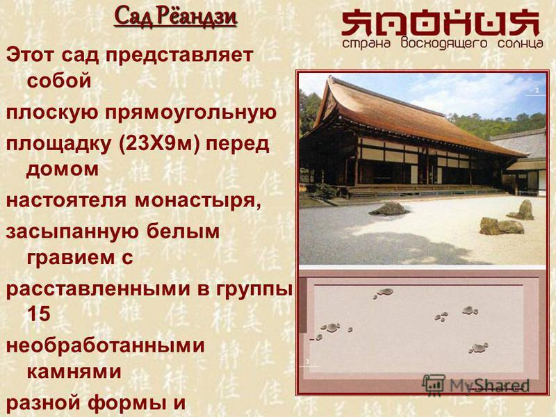 Сад Рёандзи Этот сад представляет собой плоскую прямоугольную площадку (23X9 м) перед домом настоятеля монастыря, засыпанную белым гравием с расставленными в группы 15 необработанными камнями разной формы и величины. Вокруг камней рассажен мох, а пов