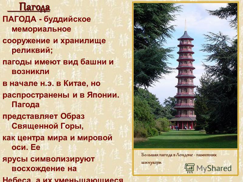 Пагода Пагода ПАГОДА - буддийское мемориальное сооружение и хранилище реликвий; пагоды имеют вид башни и возникли в начале н.э. в Китае, но распространены и в Японии. Пагода представляет Образ Священной Горы, как центра мира и мировой оси. Ее ярусы с