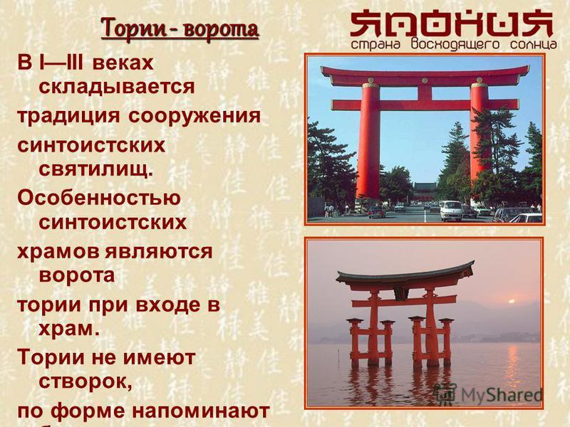 Тории - ворота В IIII веках складывается традиция сооружения синтоистских святилищ. Особенностью синтоистских храмов являются ворота тории при входе в храм. Тории не имеют створок, по форме напоминают букву «П» с двумя верхними перекладинами. Перед с