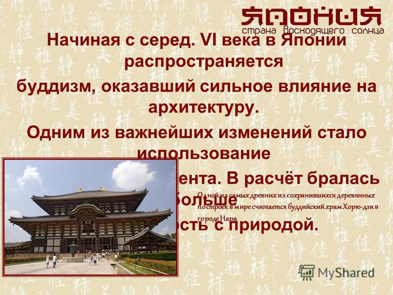 Начиная с серед. VI века в Японии распространяется буддизм, оказавший сильное влияние на архитектуру. Одним из важнейших изменений стало использование каменного фундамента. В расчёт бралась больше совместимость с природой. Одной из самых древних из с