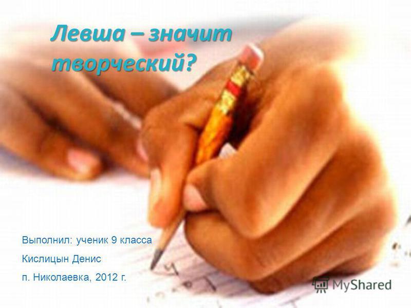 Выполнил: ученик 9 класса Кислицын Денис п. Николаевка, 2012 г. Левша – значит творческий?