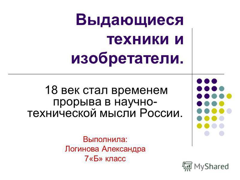 Выдающиеся техники и изобретатели. 18 век стал временем прорыва в научно- технической мысли России. Выполнила: Логинова Александра 7«Б» класс