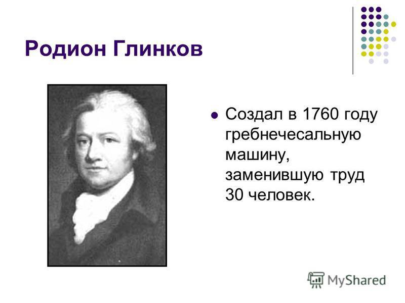 Родион Глинков Создал в 1760 году гребнечесальную машину, заменившую труд 30 человек.