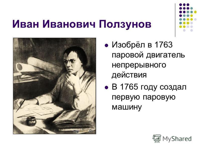 Иван Иванович Ползунов Изобрёл в 1763 паровой двигатель непрерывного действия В 1765 году создал первую паровую машину