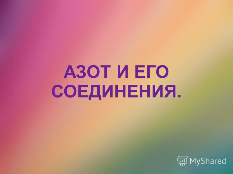 АЗОТ И ЕГО СОЕДИНЕНИЯ.