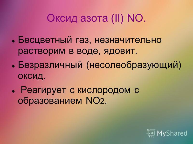 Оксид азота (II) NO. Бесцветный газ, незначительно растворим в воде, ядовит. Безразличный (несолеобразующий) оксид. Реагирует с кислородом с образованием NO 2.