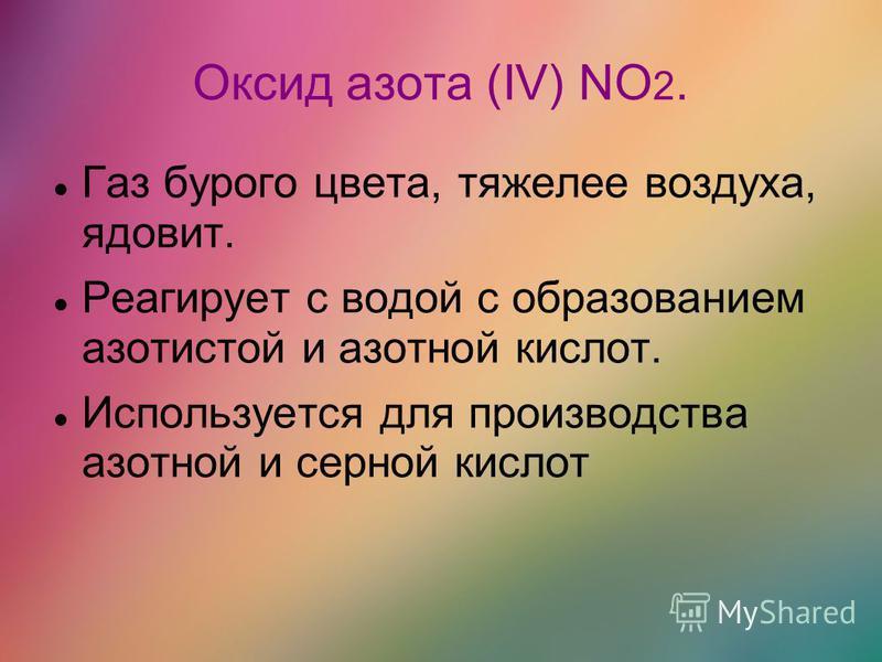 Оксид азота (IV) NO 2. Газ бурого цвета, тяжелее воздуха, ядовит. Реагирует с водой с образованием азотистой и азотной кислот. Используется для производства азотной и серной кислот