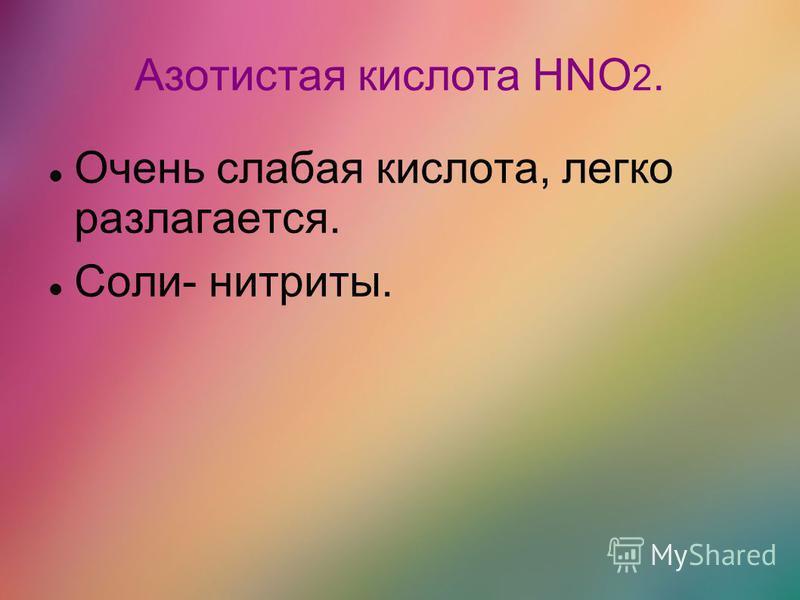 Азотистая кислота HNO 2. Очень слабая кислота, легко разлагается. Соли- нитриты.