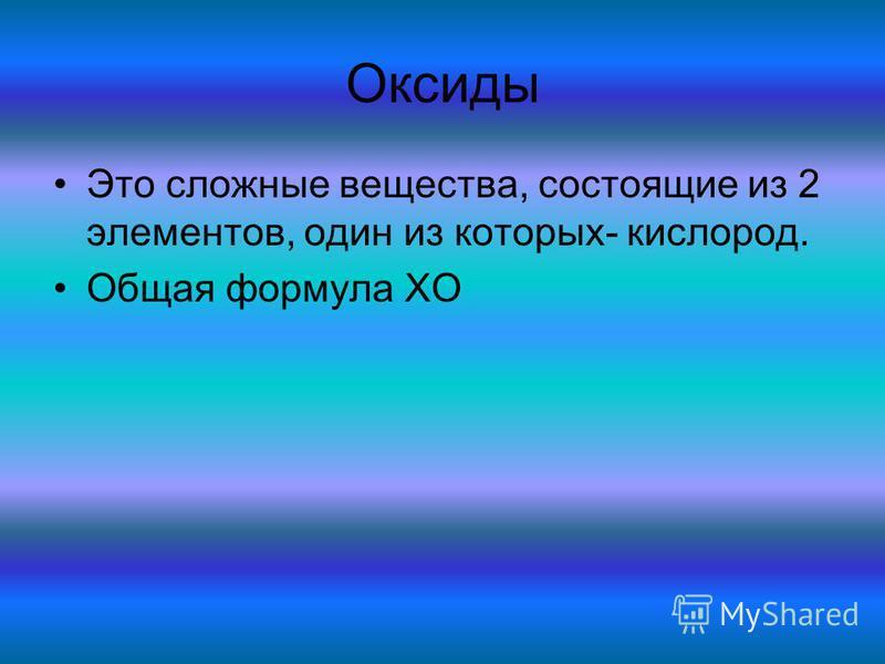 Оксиды Это сложные вещества, состоящие из 2 элементов, один из которых- кислород. Общая формула XO