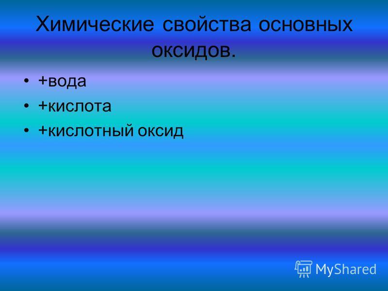 Химические свойства основных оксидов. +вода +кислота +кислотный оксид