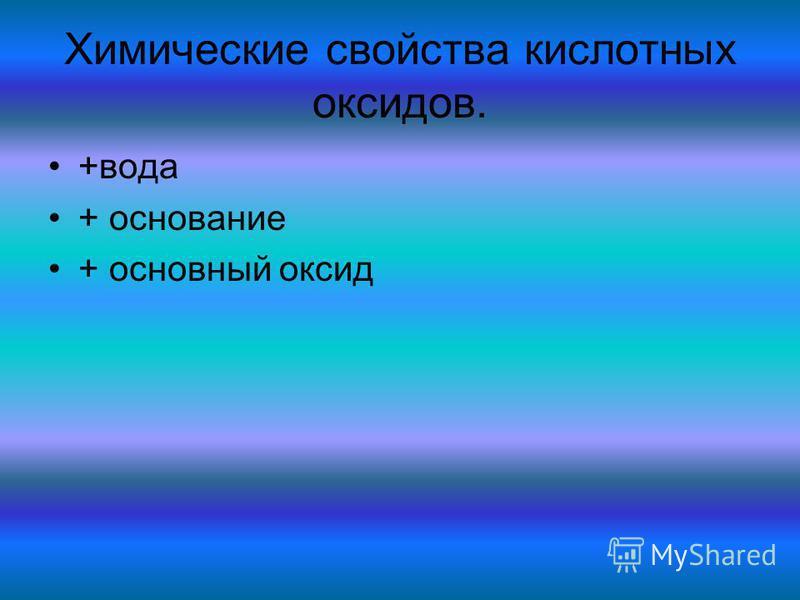 Химические свойства кислотных оксидов. +вода + основание + основный оксид