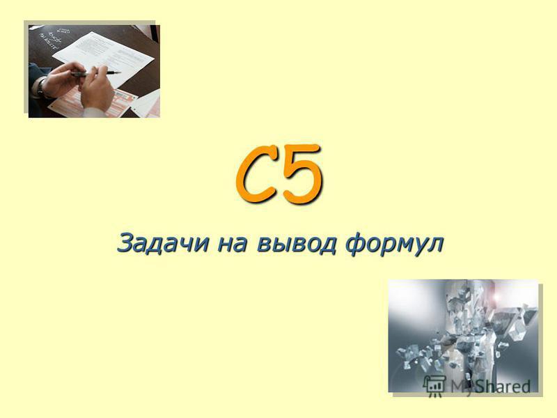C5 Задачи на вывод формул
