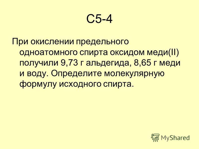 C5-4 При окислении предельного одноатомного спирта оксидом меди(II) получили 9,73 г альдегида, 8,65 г меди и воду. Определите молекулярную формулу исходного спирта.