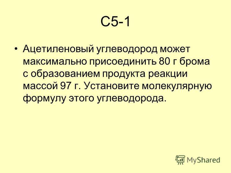 C5-1 Ацетиленовый углеводород может максимально присоединить 80 г брома с образованием продукта реакции массой 97 г. Установите молекулярную формулу этого углеводорода.