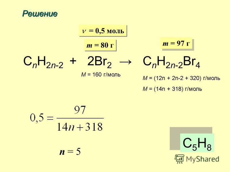 Решение C n H 2n-2 + 2Br 2 C n H 2n-2 Br 4 m = 80 г m = 97 г = 0,5 моль M = 160 г/моль M = (12n + 2n-2 + 320) г/моль M = (14n + 318) г/моль n = 5 С5H8С5H8
