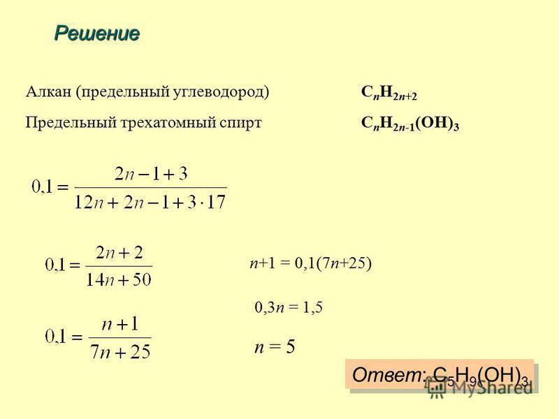 Решение Алкан (предельный углеводород)C n H 2n+2 Предельный трехатомный спиртC n H 2n-1 (OH) 3 n+1 = 0,1(7n+25) 0,3n = 1,5 n = 5 Ответ: C 5 H 9 (OH) 3