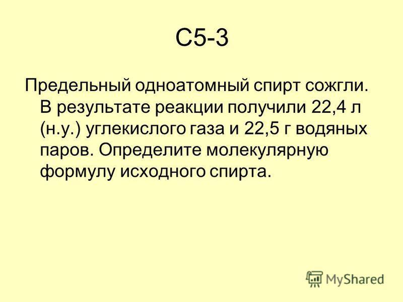 C5-3 Предельный одноатомный спирт сожгли. В результате реакции получили 22,4 л (н.у.) углекислого газа и 22,5 г водяных паров. Определите молекулярную формулу исходного спирта.