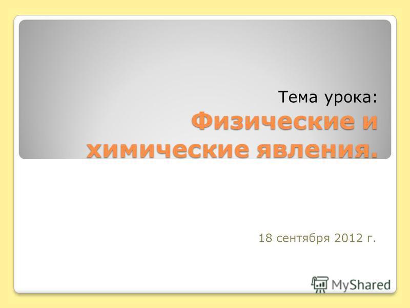 Физические и химические явления. Тема урока: Физические и химические явления. 18 сентября 2012 г.