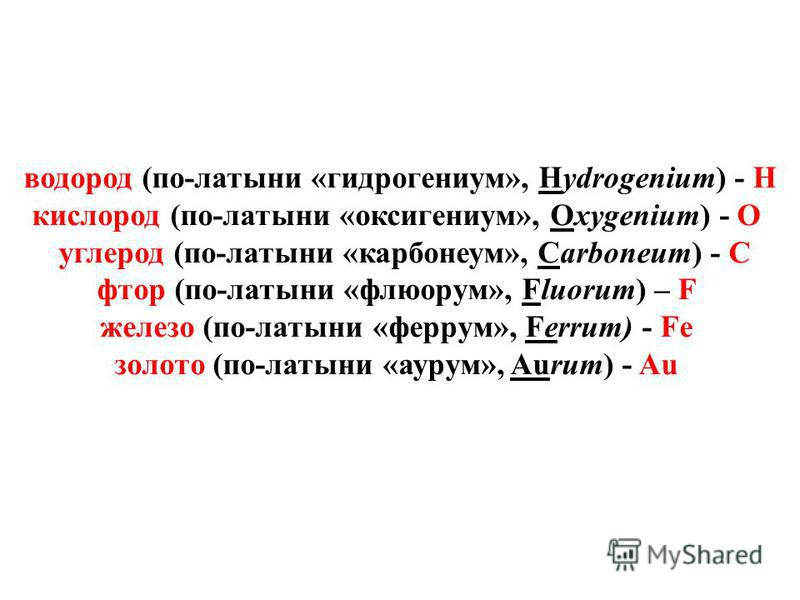 водород (по-латыни «гидрогениум», Hydrogenium) - Н кислород (по-латыни «оксигениум», Oxygenium) - О углерод (по-латыни «карбонеум», Carboneum) - C фтор (по-латыни «флюорум», Fluorum) – F железо (по-латыни «феррум», Ferrum) - Fe золото (по-латыни «аур