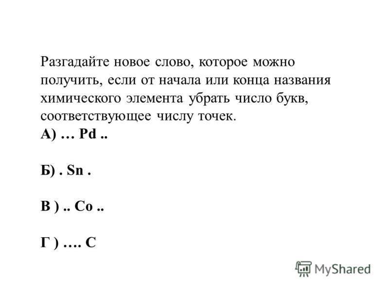Разгадайте новое слово, которое можно получить, если от начала или конца названия химического элемента убрать число букв, соответствующее числу точек. А) … Pd.. Б). Sn. В ).. Co.. Г ) …. C