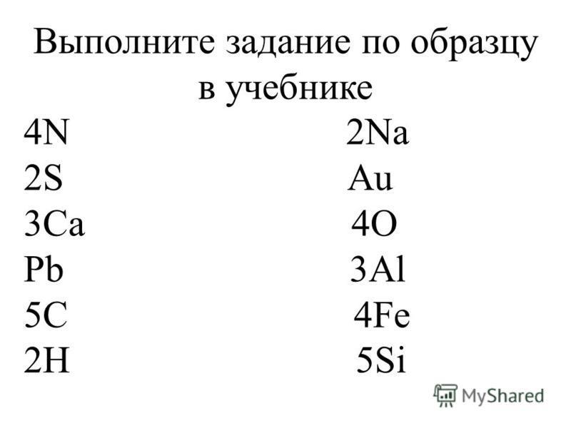 Выполните задание по образцу в учебнике 4N 2Na 2S Au 3Ca 4O Pb 3Al 5C 4Fe 2H 5Si