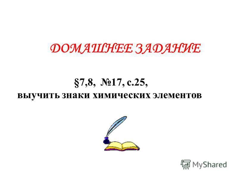 ДОМАШНЕЕ ЗАДАНИЕ §7,8, 17, с.25, выучить знаки химических элементов