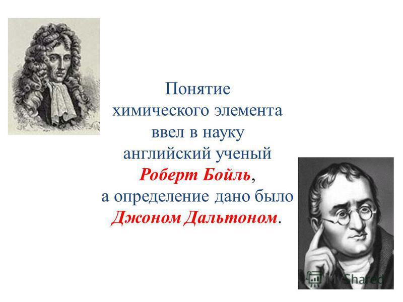Понятие химического элемента ввел в науку английский ученый Роберт Бойль, а определение дано было Джоном Дальтоном.