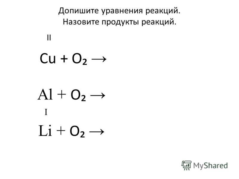 Допишите уравнения реакций. Назовите продукты реакций. II Cu + O Al + O I Li + O
