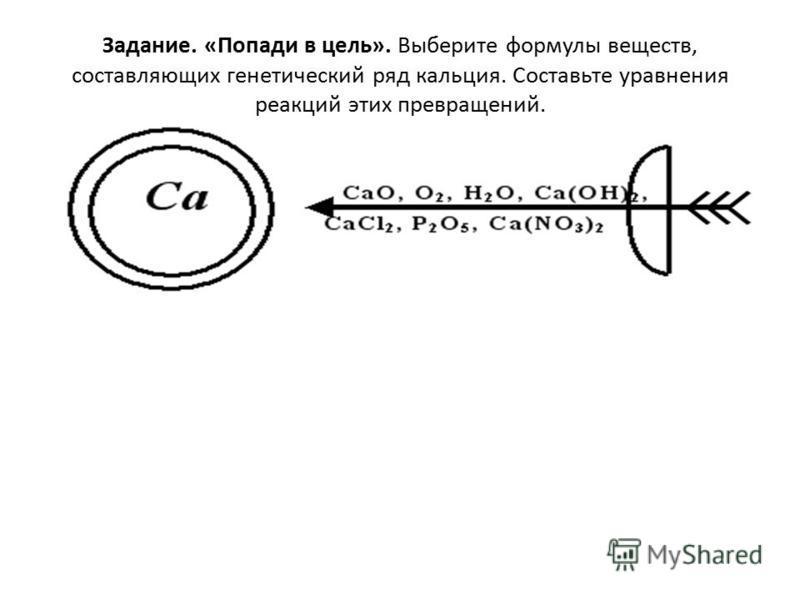 Задание. «Попади в цель». Выберите формулы веществ, составляющих генетический ряд кальция. Составьте уравнения реакций этих превращений.
