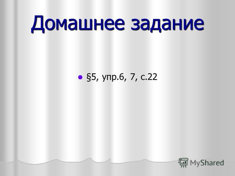 Домашнее задание §5, упр.6, 7, с.22