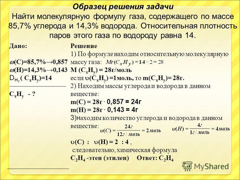 Дано: (C)=85,7%0,857 (Н)=14,3%0,143 D H ( C х H у )=14 C х H у - ? Решение 1) По формуле находим относительную молекулярную массу газа: М (С х Н у ) = 28 г/моль если (С х Н у ) =1 моль, то m(С х Н у )= 28 г. 2) Находим массы углерода и водорода в дан