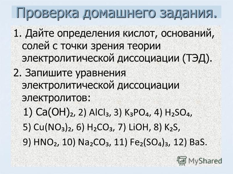 Проверка домашнего задания. 1. Дайте определения кислот, оснований, солей с точки зрения теории электролитической диссоциации (ТЭД). 2. Запишите уравнения электролитической диссоциации электролитов: 1) Ca(OH), 2) AlCl, 3) KPO, 4) HSO, 5) Cu(NO), 6) H