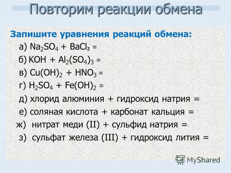 Повторим реакции обмена Запишите уравнения реакций обмена: а) Na 2 SO 4 + BaCl = б) KOH + Al 2 (SO 4 ) 3 = в) Cu(OH) 2 + HNO 3 = г) H 2 SO 4 + Fe(OH) 2 = д) хлорид алюминия + гидроксид натрия = е) соляная кислота + карбонат кальция = ж) нитрат меди (