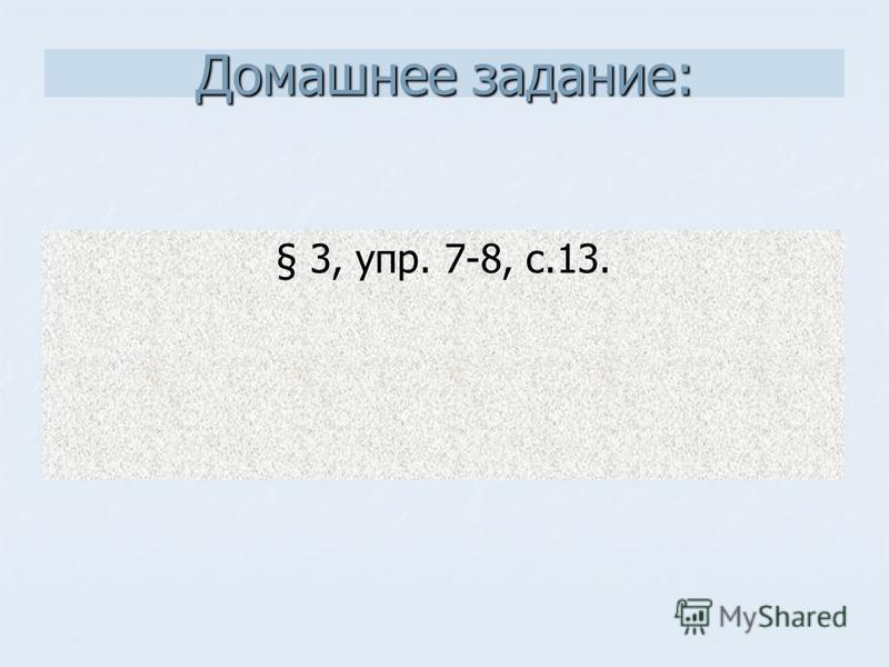 Домашнее задание: § 3, упр. 7-8, с.13.