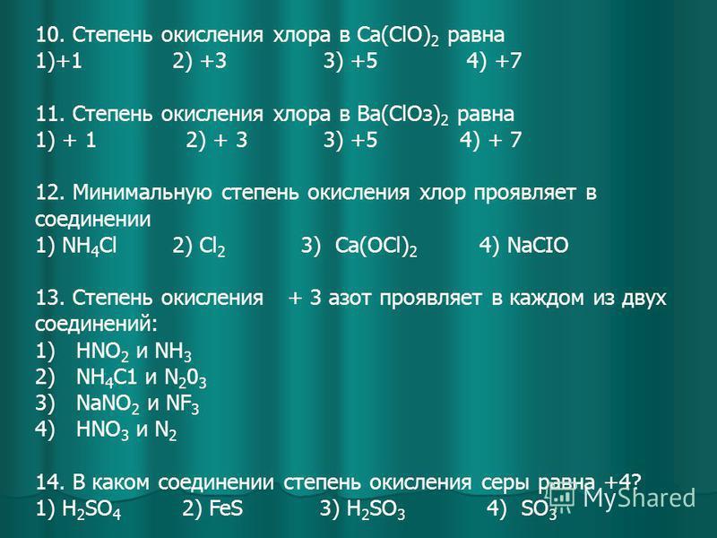 10. Степень окисления хлора в Са(СlО) 2 равна 1)+1 2) +3 3) +5 4) +7 11. Степень окисления хлора в Ва(СlOз) 2 равна 1) + 1 2) + 3 3) +5 4) + 7 12. Минимальную степень окисления хлор проявляет в соединении 1) NH 4 Cl 2) Сl 2 3) Ca(OCl) 2 4) NaCIO 13.