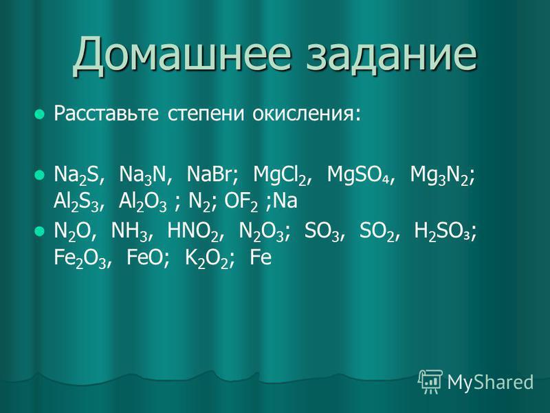 Домашнее задание Расставьте степени окисления: Na 2 S, Na 3 N, NaBr; MgCl 2, MgSO, Mg 3 N 2 ; Al 2 S 3, Al 2 O 3 ; N 2 ; OF 2 ;Na N 2 O, NH 3, HNO 2, N 2 O 3 ; SO 3, SO 2, H 2 SO ; Fe 2 O 3, FeO; K 2 O 2 ; Fe