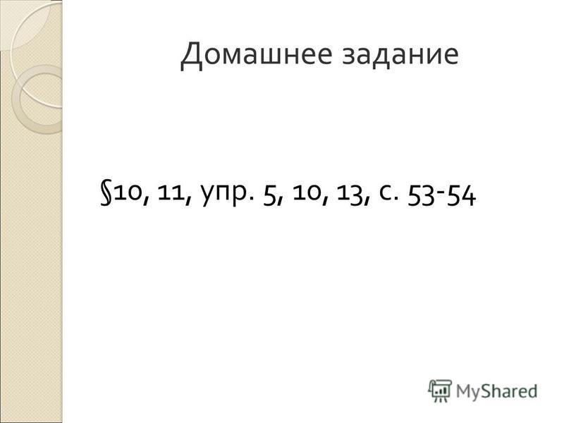 Домашнее задание §10, 11, упр. 5, 10, 13, с. 53-54