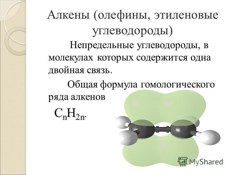 Непредельные углеводороды, в молекулах которых содержится одна двойная связь. Общая формула гомологического ряда алкенов C n H 2n. Алкены (олефины, этэленовые углеводороды)