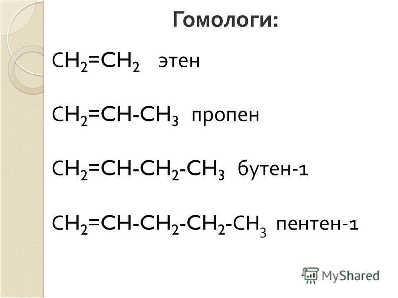 Гомологи : С H 2 =CH 2 этан С H 2 =CH-CH 3 пропен С H 2 =CH-CH 2 -CH 3 бутен -1 С H 2 =CH-CH 2 -CH 2 - СН 3 пентен -1