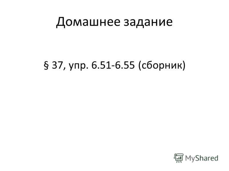 Домашнее задание § 37, упр. 6.51-6.55 (сборник)