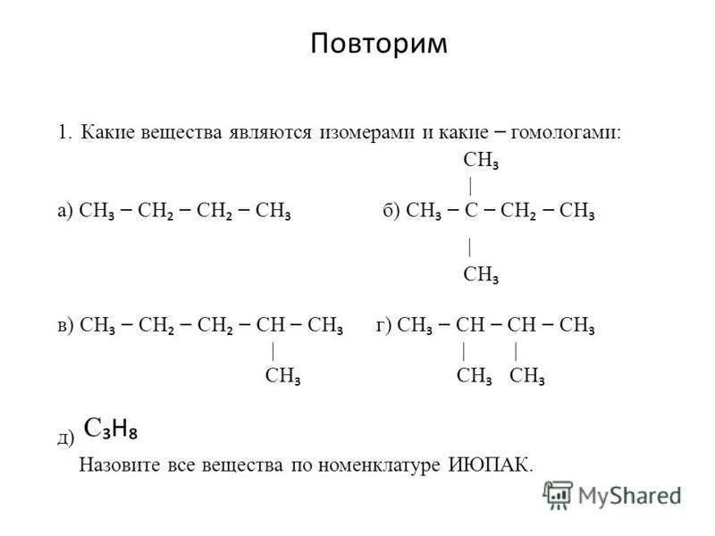 Повторим 1. Какие вещества являются изомерами и какие – гомологами: CH | а) CH – CH – CH – CH б) CH – C – CH – CH | CH в) CH – CH – CH – CH – CH г) CH – CH – CH – CH | | | CH CH CH д) C H Назовите все вещества по номенклатуре ИЮПАК.